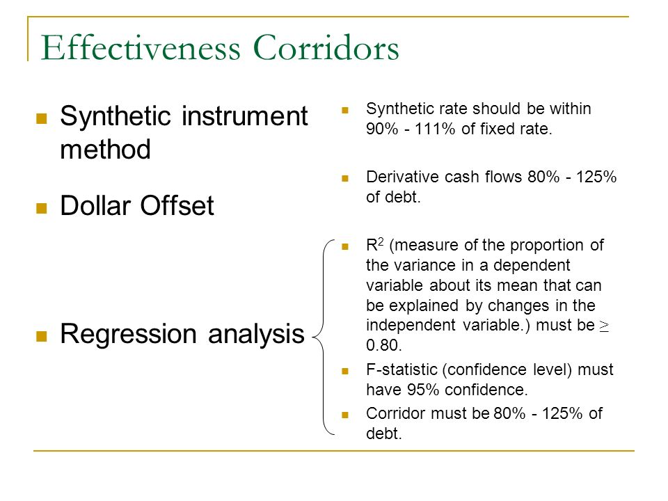 Effectiveness Corridors Synthetic instrument method Dollar Offset Regression analysis Synthetic rate should be within 90% - 111% of fixed rate. Deriva