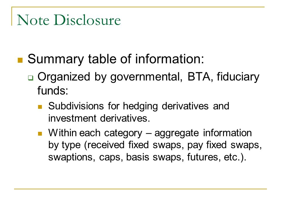 Note Disclosure Summary table of information: Organized by governmental, BTA, fiduciary funds: Subdivisions for hedging derivatives and investment der