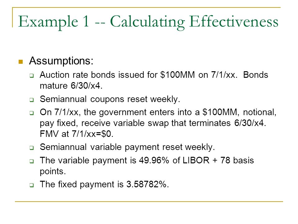 Example 1 -- Calculating Effectiveness Assumptions: Auction rate bonds issued for $100MM on 7/1/xx. Bonds mature 6/30/x4. Semiannual coupons reset wee
