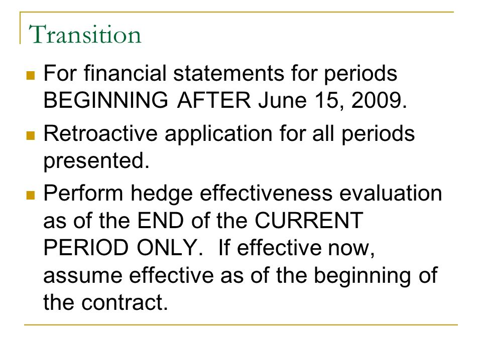 Transition For financial statements for periods BEGINNING AFTER June 15, 2009. Retroactive application for all periods presented. Perform hedge effect