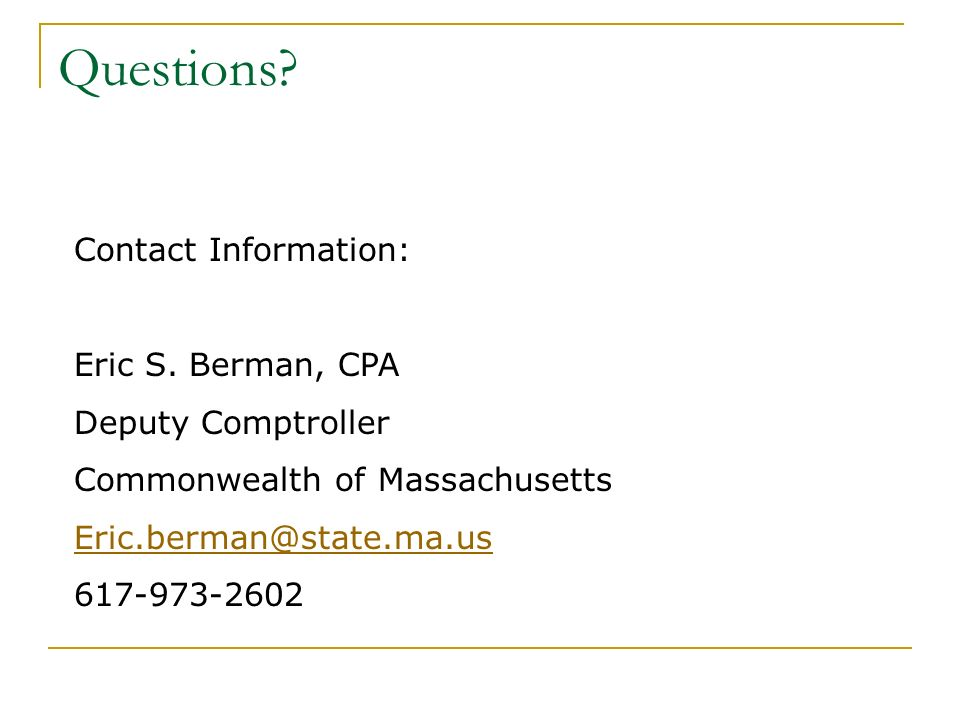 Questions? Contact Information: Eric S. Berman, CPA Deputy Comptroller Commonwealth of Massachusetts Eric.berman@state.ma.us 617-973-2602