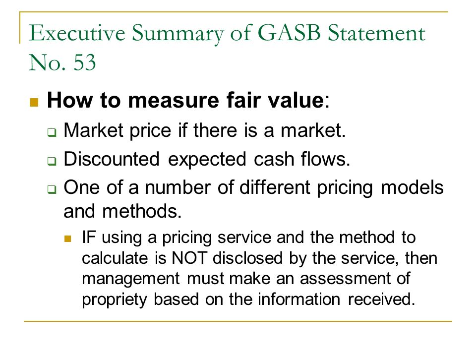 Executive Summary of GASB Statement No. 53 How to measure fair value: Market price if there is a market. Discounted expected cash flows. One of a numb