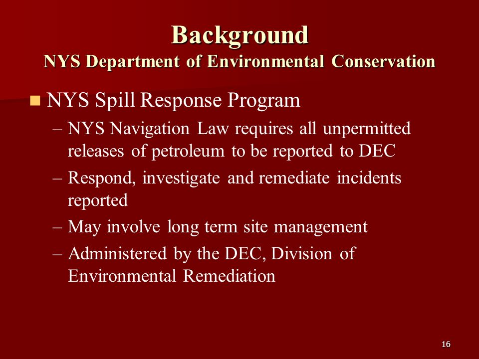 16 Background NYS Department of Environmental Conservation NYS Spill Response Program – –NYS Navigation Law requires all unpermitted releases of petro