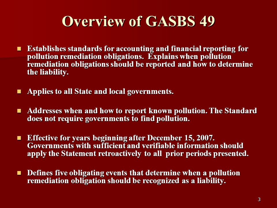 3 Overview of GASBS 49 Establishes standards for accounting and financial reporting for pollution remediation obligations. Explains when pollution rem