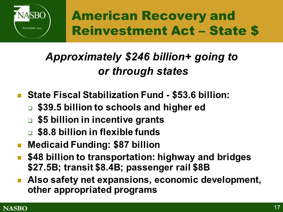 NASBO 17 American Recovery and Reinvestment Act – State $ Approximately $246 billion+ going to or through states State Fiscal Stabilization Fund - $53.6 billion: $39.5 billion to schools and higher ed $5 billion in incentive grants $8.8 billion in flexible funds Medicaid Funding: $87 billion $48 billion to transportation: highway and bridges $27.5B; transit $8.4B; passenger rail $8B Also safety net expansions, economic development, other appropriated programs