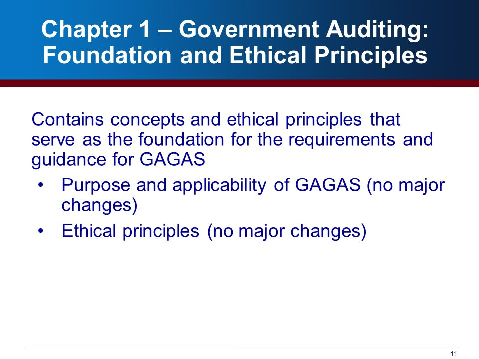 11 Chapter 1 – Government Auditing: Foundation and Ethical Principles Contains concepts and ethical principles that serve as the foundation for the requirements and guidance for GAGAS Purpose and applicability of GAGAS (no major changes) Ethical principles (no major changes)