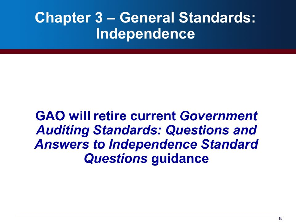 15 Chapter 3 – General Standards: Independence GAO will retire current Government Auditing Standards: Questions and Answers to Independence Standard Questions guidance