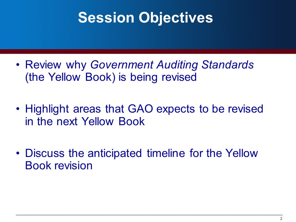 2 Session Objectives Review why Government Auditing Standards (the Yellow Book) is being revised Highlight areas that GAO expects to be revised in the