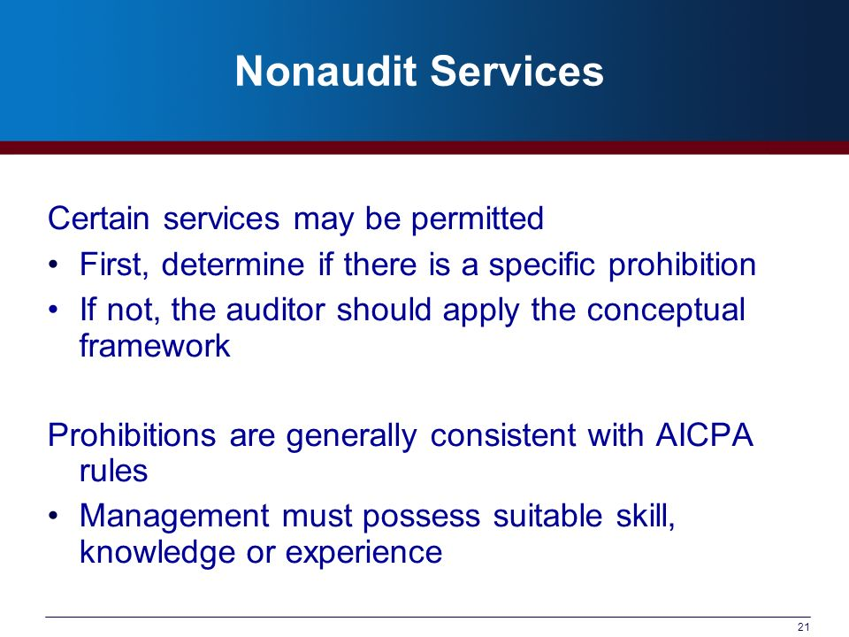 21 Nonaudit Services Certain services may be permitted First, determine if there is a specific prohibition If not, the auditor should apply the conceptual framework Prohibitions are generally consistent with AICPA rules Management must possess suitable skill, knowledge or experience