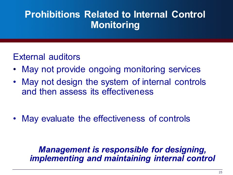 25 Prohibitions Related to Internal Control Monitoring External auditors May not provide ongoing monitoring services May not design the system of internal controls and then assess its effectiveness May evaluate the effectiveness of controls Management is responsible for designing, implementing and maintaining internal control