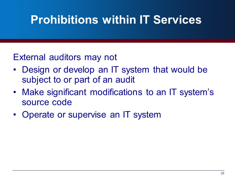 26 Prohibitions within IT Services External auditors may not Design or develop an IT system that would be subject to or part of an audit Make significant modifications to an IT systems source code Operate or supervise an IT system