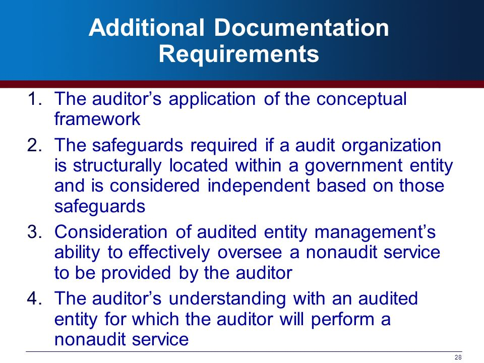 28 Additional Documentation Requirements 1.The auditors application of the conceptual framework 2.The safeguards required if a audit organization is structurally located within a government entity and is considered independent based on those safeguards 3.Consideration of audited entity managements ability to effectively oversee a nonaudit service to be provided by the auditor 4.The auditors understanding with an audited entity for which the auditor will perform a nonaudit service