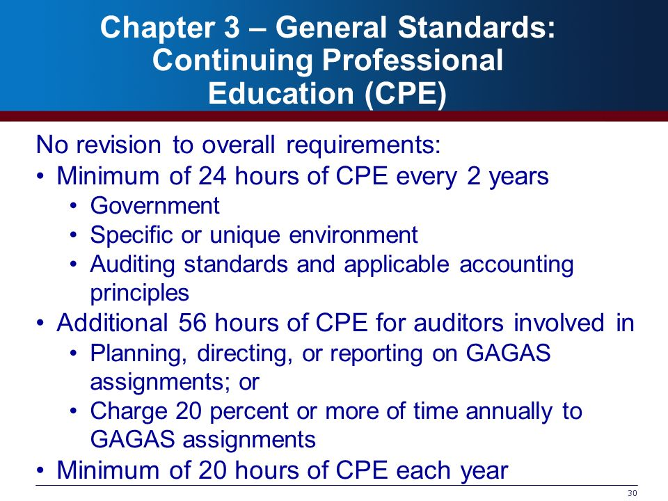 30 Chapter 3 – General Standards: Continuing Professional Education (CPE) No revision to overall requirements: Minimum of 24 hours of CPE every 2 years Government Specific or unique environment Auditing standards and applicable accounting principles Additional 56 hours of CPE for auditors involved in Planning, directing, or reporting on GAGAS assignments; or Charge 20 percent or more of time annually to GAGAS assignments Minimum of 20 hours of CPE each year