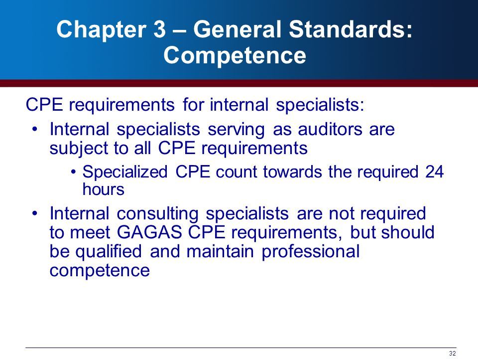 32 Chapter 3 – General Standards: Competence CPE requirements for internal specialists: Internal specialists serving as auditors are subject to all CPE requirements Specialized CPE count towards the required 24 hours Internal consulting specialists are not required to meet GAGAS CPE requirements, but should be qualified and maintain professional competence