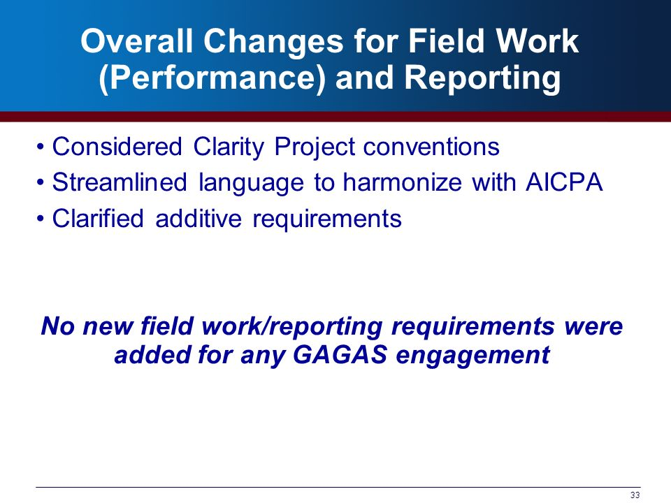 33 Overall Changes for Field Work (Performance) and Reporting Considered Clarity Project conventions Streamlined language to harmonize with AICPA Clarified additive requirements No new field work/reporting requirements were added for any GAGAS engagement