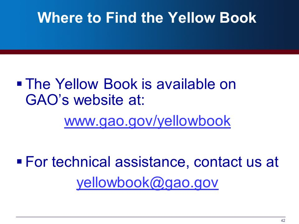 42 Where to Find the Yellow Book The Yellow Book is available on GAOs website at:   For technical assistance, contact us at
