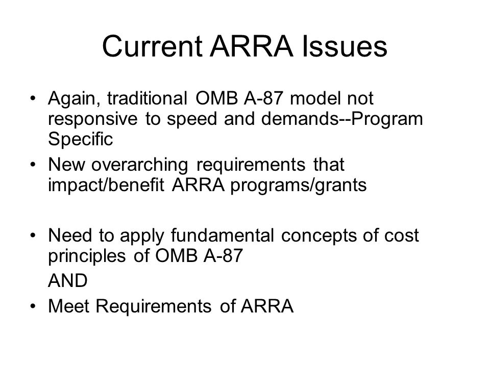 Current ARRA Issues Again, traditional OMB A-87 model not responsive to speed and demands--Program Specific New overarching requirements that impact/benefit ARRA programs/grants Need to apply fundamental concepts of cost principles of OMB A-87 AND Meet Requirements of ARRA