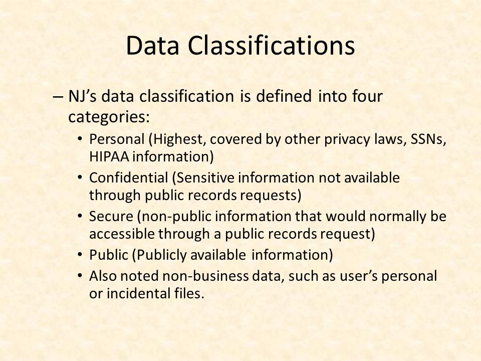 Data Classifications – NJs data classification is defined into four categories: Personal (Highest, covered by other privacy laws, SSNs, HIPAA information) Confidential (Sensitive information not available through public records requests) Secure (non-public information that would normally be accessible through a public records request) Public (Publicly available information) Also noted non-business data, such as users personal or incidental files.