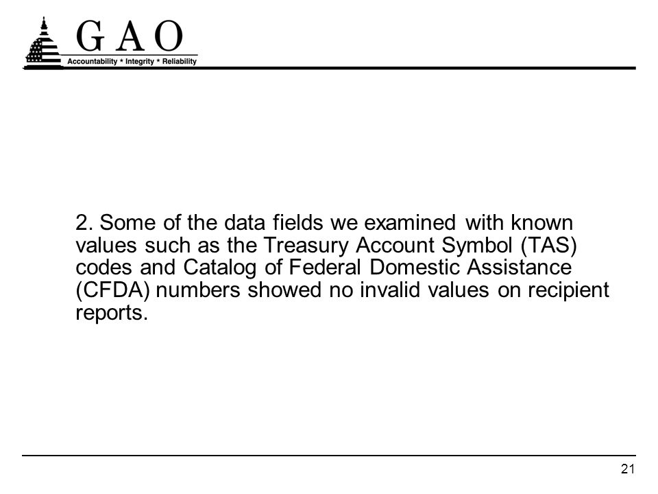 21 2. Some of the data fields we examined with known values such as the Treasury Account Symbol (TAS) codes and Catalog of Federal Domestic Assistance