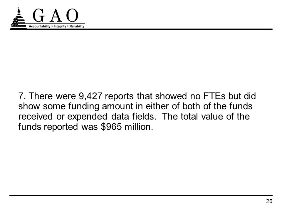 26 7. There were 9,427 reports that showed no FTEs but did show some funding amount in either of both of the funds received or expended data fields. T
