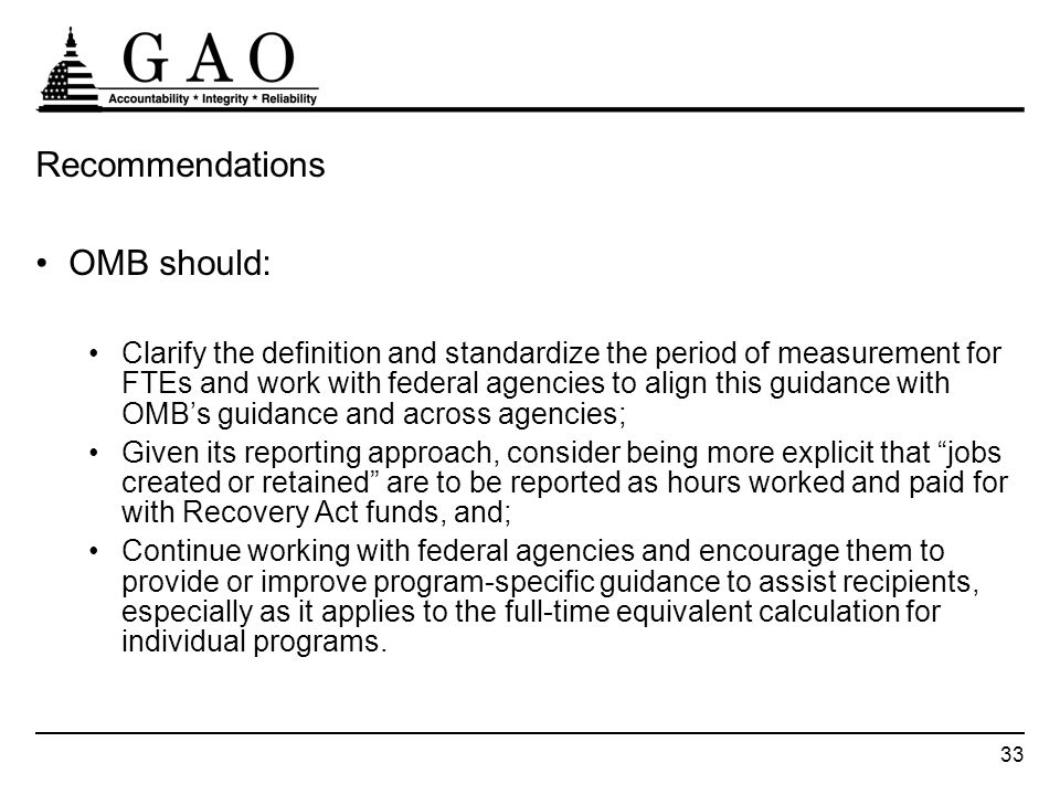 33 Recommendations OMB should: Clarify the definition and standardize the period of measurement for FTEs and work with federal agencies to align this guidance with OMBs guidance and across agencies; Given its reporting approach, consider being more explicit that jobs created or retained are to be reported as hours worked and paid for with Recovery Act funds, and; Continue working with federal agencies and encourage them to provide or improve program-specific guidance to assist recipients, especially as it applies to the full-time equivalent calculation for individual programs.