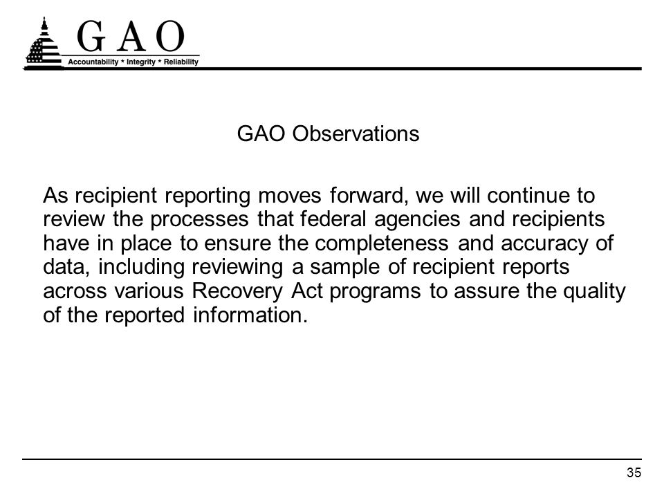 35 GAO Observations As recipient reporting moves forward, we will continue to review the processes that federal agencies and recipients have in place to ensure the completeness and accuracy of data, including reviewing a sample of recipient reports across various Recovery Act programs to assure the quality of the reported information.