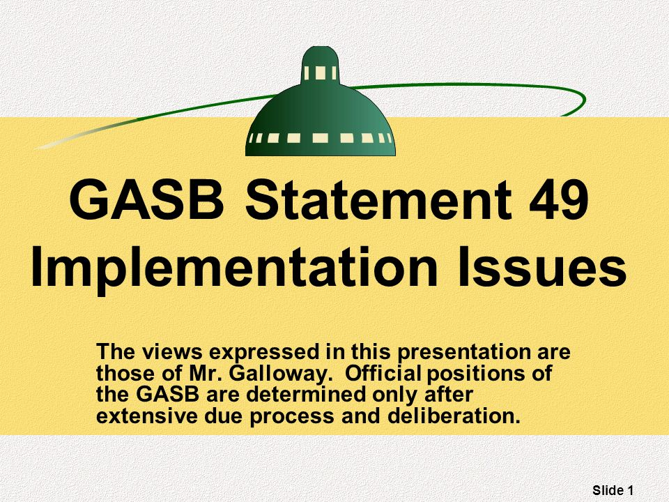 Slide 1 GASB Statement 49 Implementation Issues The views expressed in this presentation are those of Mr.