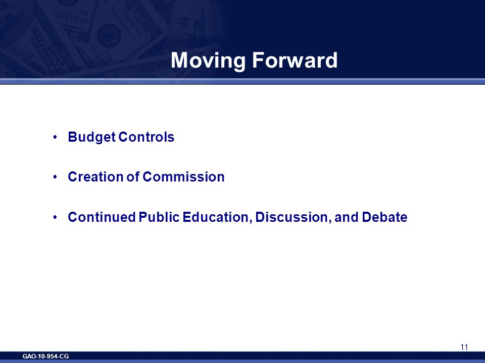 GAO-10-954-CG 11 Moving Forward Budget Controls Creation of Commission Continued Public Education, Discussion, and Debate