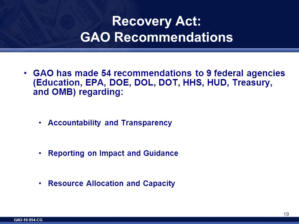 GAO-10-954-CG 19 Recovery Act: GAO Recommendations GAO has made 54 recommendations to 9 federal agencies (Education, EPA, DOE, DOL, DOT, HHS, HUD, Tre
