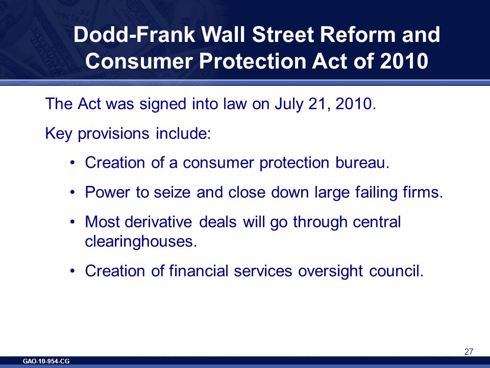 GAO-10-954-CG 27 Dodd-Frank Wall Street Reform and Consumer Protection Act of 2010 The Act was signed into law on July 21, 2010. Key provisions includ