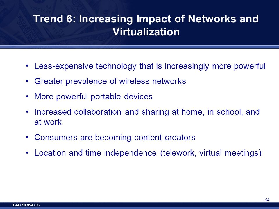GAO-10-954-CG 34 Trend 6: Increasing Impact of Networks and Virtualization Less-expensive technology that is increasingly more powerful Greater preval