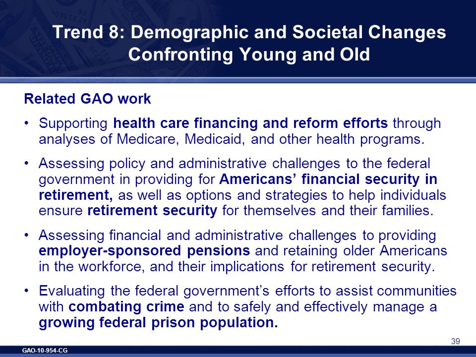 GAO-10-954-CG 39 Trend 8: Demographic and Societal Changes Confronting Young and Old Related GAO work Supporting health care financing and reform effo