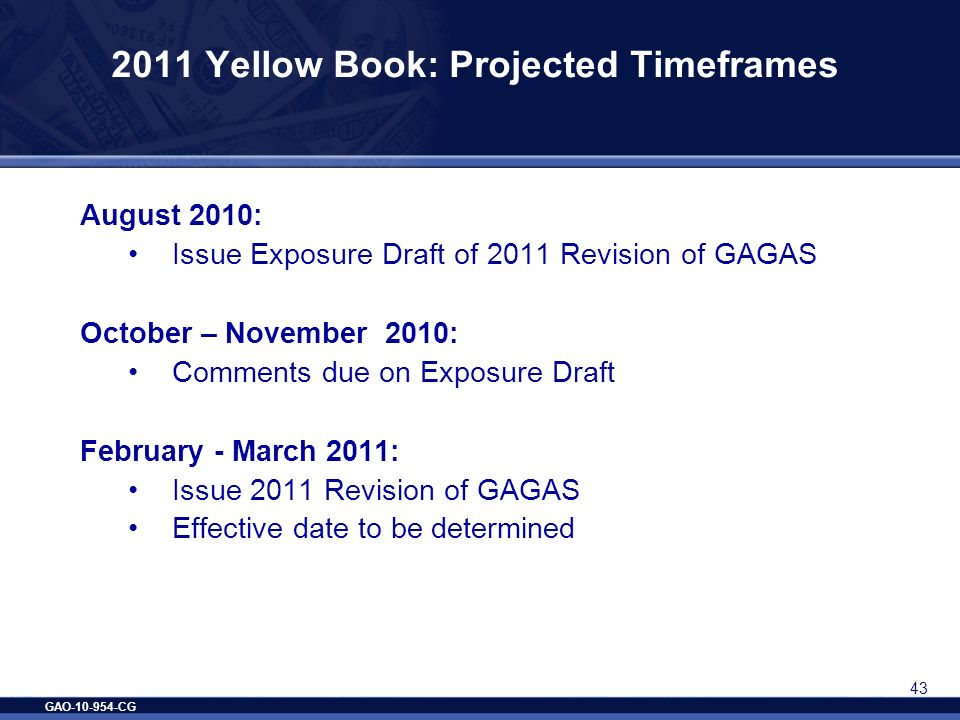 GAO-10-954-CG 43 2011 Yellow Book: Projected Timeframes August 2010: Issue Exposure Draft of 2011 Revision of GAGAS October – November 2010: Comments