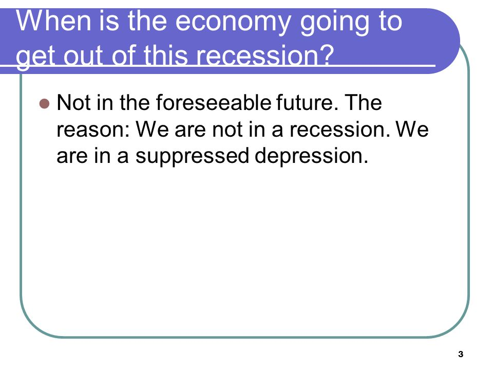 When is the economy going to get out of this recession.