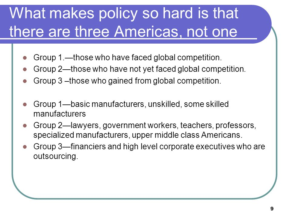9 What makes policy so hard is that there are three Americas, not one Group 1.those who have faced global competition.