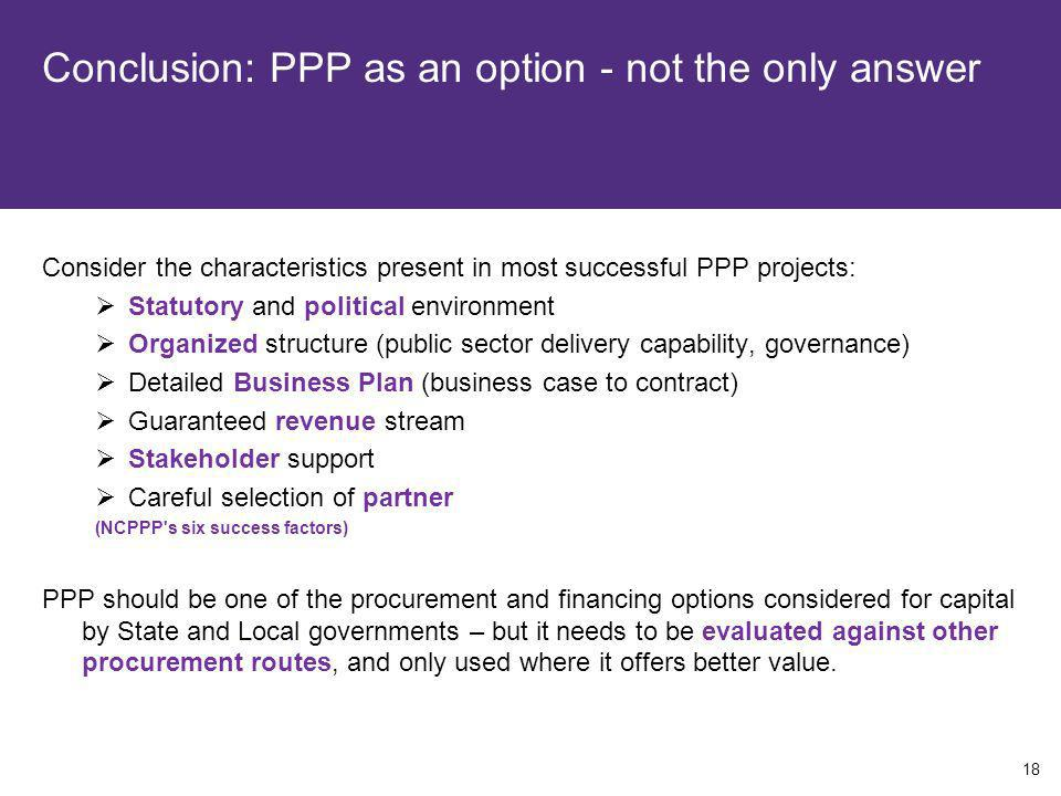 Conclusion: PPP as an option - not the only answer Consider the characteristics present in most successful PPP projects: Statutory and political envir