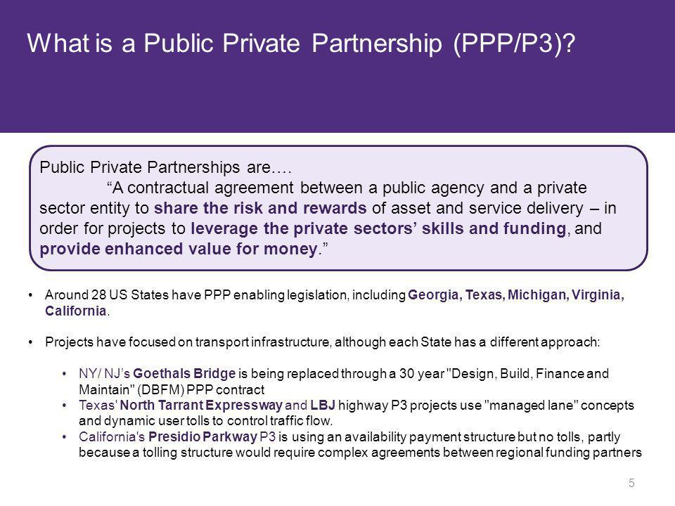 What is a Public Private Partnership (PPP/P3)? Public Private Partnerships are…. A contractual agreement between a public agency and a private sector