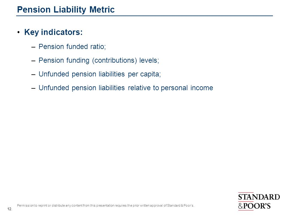 12. Permission to reprint or distribute any content from this presentation requires the prior written approval of Standard & Poors. Pension Liability