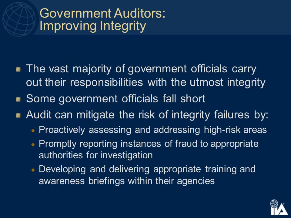 Government Auditors: Improving Integrity The vast majority of government officials carry out their responsibilities with the utmost integrity Some government officials fall short Audit can mitigate the risk of integrity failures by: Proactively assessing and addressing high-risk areas Promptly reporting instances of fraud to appropriate authorities for investigation Developing and delivering appropriate training and awareness briefings within their agencies