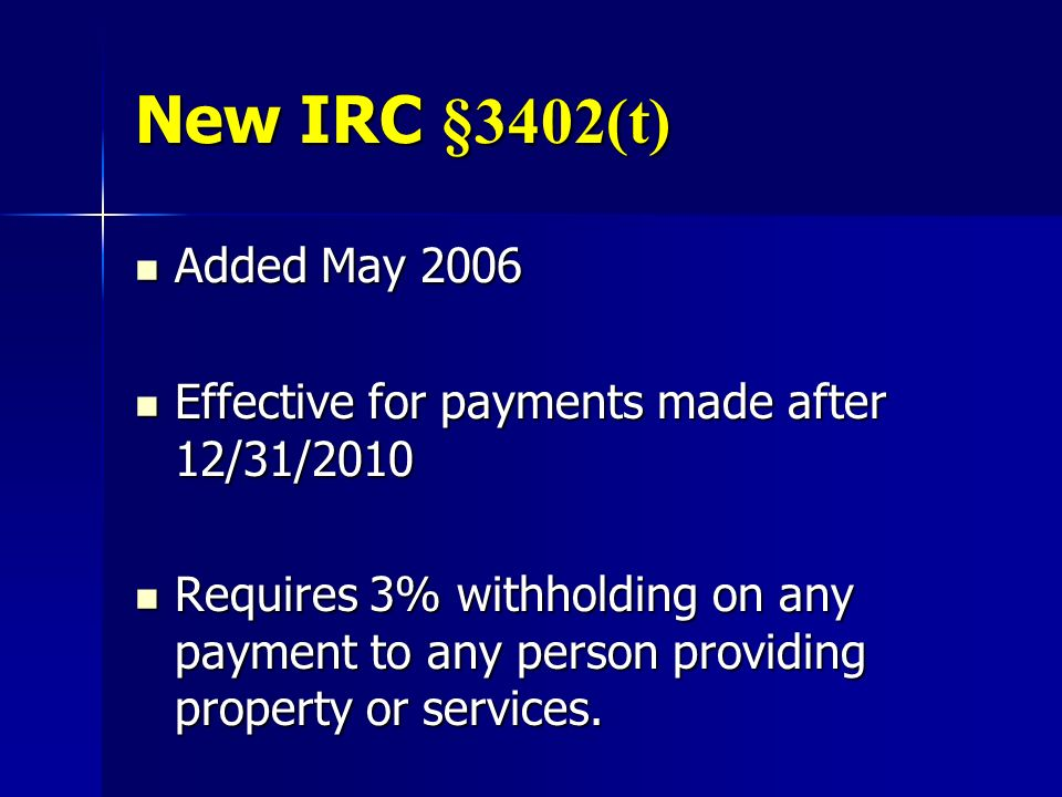 New IRC §3402(t) Added May 2006 Added May 2006 Effective for payments made after 12/31/2010 Effective for payments made after 12/31/2010 Requires 3% w