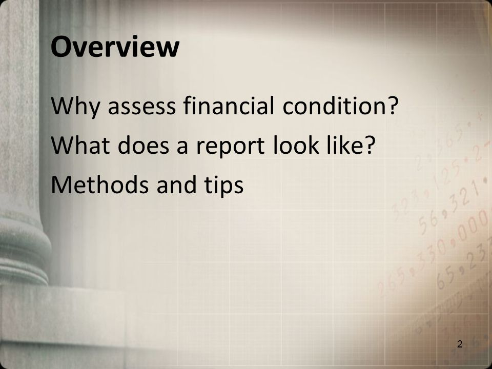 Overview Why assess financial condition? What does a report look like? Methods and tips 2