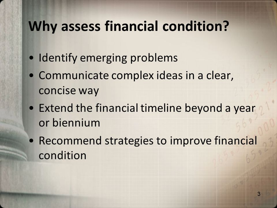 Why assess financial condition? Identify emerging problems Communicate complex ideas in a clear, concise way Extend the financial timeline beyond a ye
