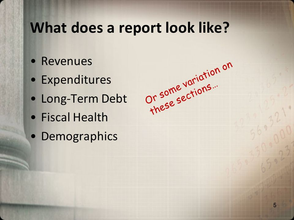 What does a report look like? Revenues Expenditures Long-Term Debt Fiscal Health Demographics Or some variation on these sections… 5