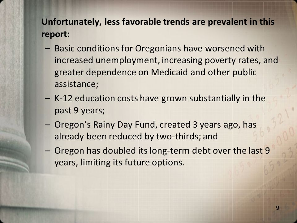 Unfortunately, less favorable trends are prevalent in this report: –Basic conditions for Oregonians have worsened with increased unemployment, increasing poverty rates, and greater dependence on Medicaid and other public assistance; –K-12 education costs have grown substantially in the past 9 years; –Oregons Rainy Day Fund, created 3 years ago, has already been reduced by two-thirds; and –Oregon has doubled its long-term debt over the last 9 years, limiting its future options.