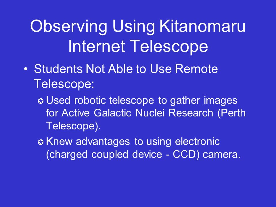 Observing Using Kitanomaru Internet Telescope Students Not Able to Use Remote Telescope: Used robotic telescope to gather images for Active Galactic Nuclei Research (Perth Telescope).