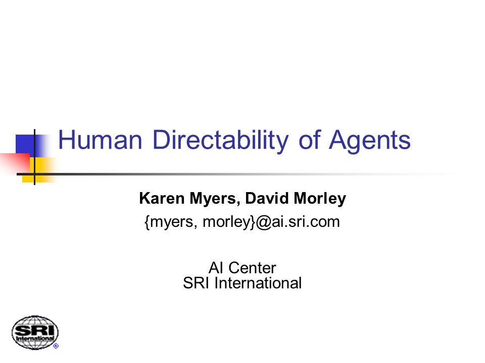 Human Directability of Agents Karen Myers, David Morley {myers, morley}@ai.sri.com AI Center SRI International
