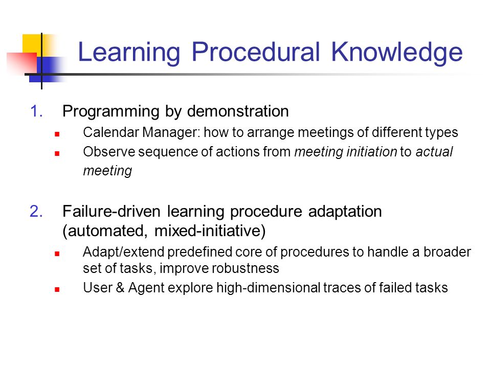 Learning Procedural Knowledge 1.Programming by demonstration Calendar Manager: how to arrange meetings of different types Observe sequence of actions from meeting initiation to actual meeting 2.Failure-driven learning procedure adaptation (automated, mixed-initiative) Adapt/extend predefined core of procedures to handle a broader set of tasks, improve robustness User & Agent explore high-dimensional traces of failed tasks