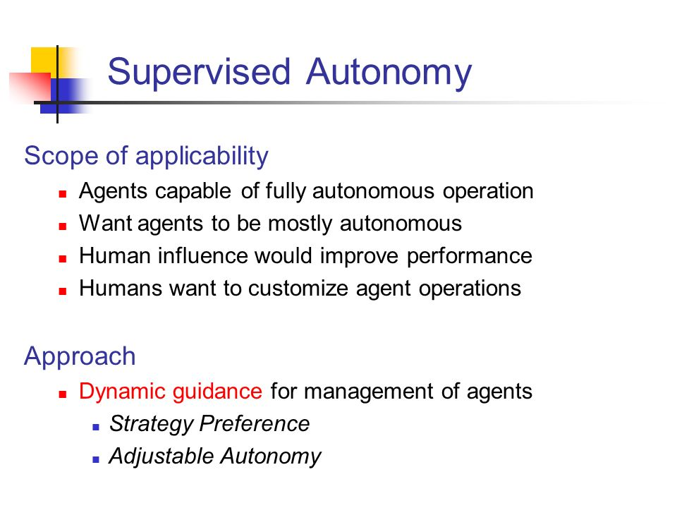Supervised Autonomy Scope of applicability Agents capable of fully autonomous operation Want agents to be mostly autonomous Human influence would improve performance Humans want to customize agent operations Approach Dynamic guidance for management of agents Strategy Preference Adjustable Autonomy