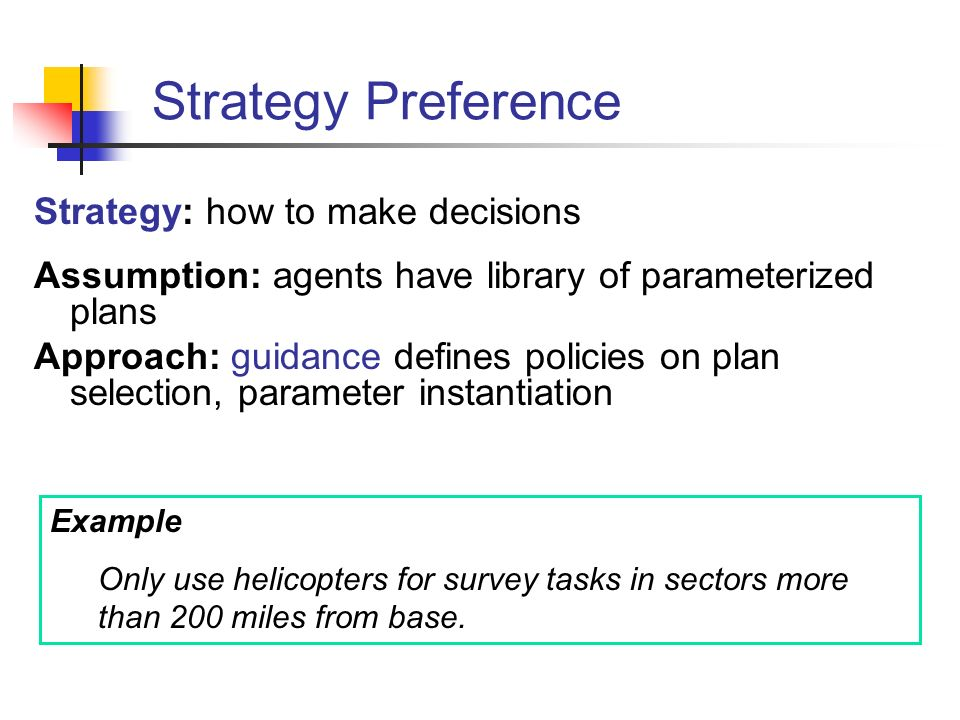 Strategy Preference Strategy: how to make decisions Assumption: agents have library of parameterized plans Approach: guidance defines policies on plan selection, parameter instantiation Example Only use helicopters for survey tasks in sectors more than 200 miles from base.