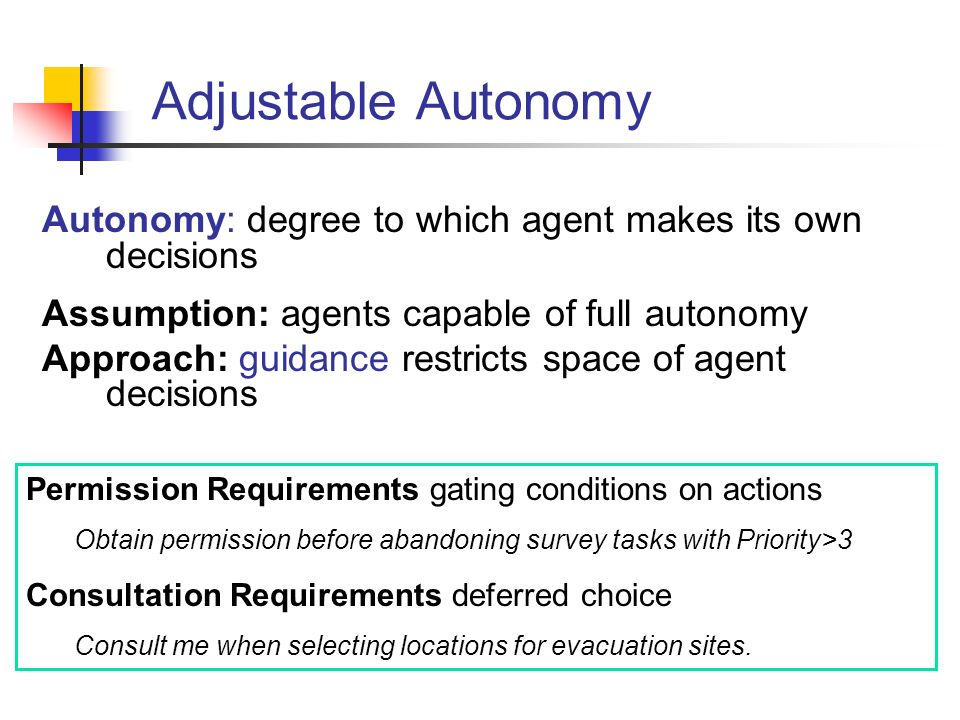 Adjustable Autonomy Autonomy: degree to which agent makes its own decisions Assumption: agents capable of full autonomy Approach: guidance restricts space of agent decisions Permission Requirements gating conditions on actions Obtain permission before abandoning survey tasks with Priority>3 Consultation Requirements deferred choice Consult me when selecting locations for evacuation sites.
